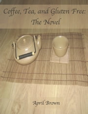 Coffee, Tea, and Gluten Free: The Novel ebook by April Brown
