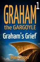 Graham's Grief - Graham the Gargoyle, #1 ebook by Brian Clopper