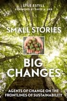 Small Stories, Big Changes - Agents of Change on the Frontlines of Sustainability ebook by Lyle Estill, David Orr