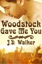 Woodstock Gave Me You ebook by J.D. Walker
