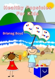 Healthy Popsicles For Kids ebook by Brianag Boyd