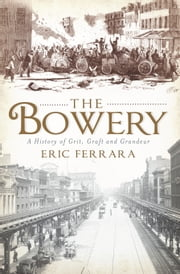 Bowery, The - A History of Grit, Graft and Grandeur ebook by Eric Ferrara