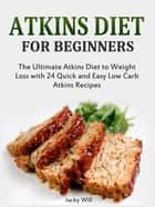 Atkins Diet for Beginners: The Ultimate Atkins Diet for Weight Loss with 24 Atkins Diet Recipes ebook by Jacky Will