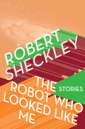 The Robot Who Looked Like Me - Stories ebook by Robert Sheckley