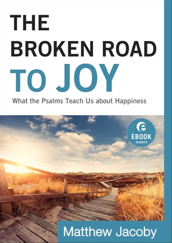 The Broken Road to Joy (Ebook Shorts) - What the Psalms Teach Us about Happiness ebook by Matthew Jacoby