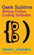 Geek Sublime - Writing Fiction, Coding Software ebook by Vikram Chandra