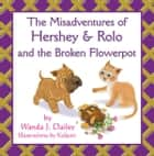 The Misadventures of Hershey & Rolo and the Broken Flowerpot ebook by Wanda J. Dailey