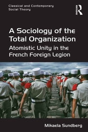 A Sociology of the Total Organization - Atomistic Unity in the French Foreign Legion ebook by Mikaela Sundberg