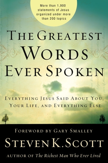 The Greatest Words Ever Spoken - Everything Jesus Said About You, Your Life, and Everything Else ebook by Steven K. Scott