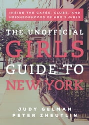 The Unofficial Girls Guide to New York - Inside the Cafes, Clubs, and Neighborhoods of HBO's Girls ebook by Judy Gelman,Peter Zheutlin