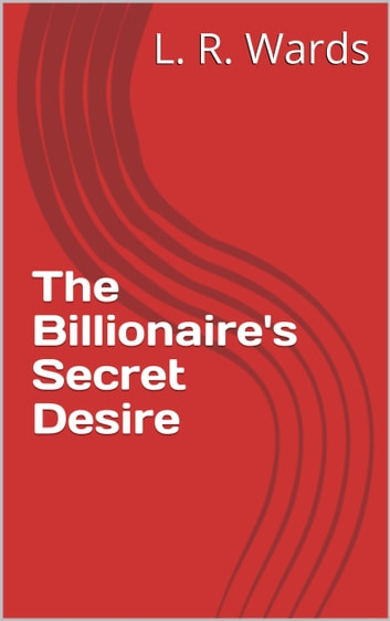 The Billionaire's Secret Desire ebook by L. R. Wards