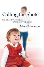 Calling the Shots: Childhood Vaccination - One Family's Journey ebook by Alexander, Mary