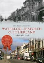 Waterloo, Seaforth & Litherland Through Time ebook by Hugh Hollinghurst
