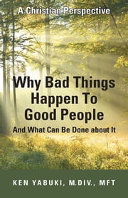 Why Bad Things Happen To Good People And What Can Be Done about It - A Christian Perspective ebook by Ken Yabuki, M.Div., MFT