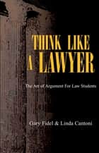 Think Like a Lawyer: the Art of Argument for Law Students ebook by Gary Fidel, Linda Cantoni