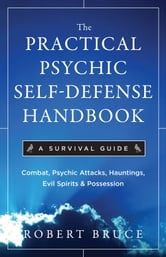 The Practical Psychic Self-Defense Handbook: A Survival Guide - A Survival Guide ebook by Robert Bruce