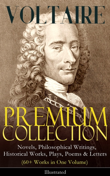 VOLTAIRE - Premium Collection: Novels, Philosophical Writings, Historical Works, Plays, Poems & Letters (60+ Works in One Volume) - Illustrated - Candide, A Philosophical Dictionary, A Treatise on Toleration, Plato's Dream, The Princess of Babylon, Zadig, The Huron, Socrates, The Sage and the Atheist, Dialogues, Oedipus, Caesar… ebook by Voltaire