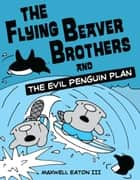 The Flying Beaver Brothers and the Evil Penguin Plan ebook by Maxwell Eaton, III