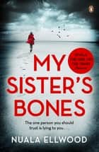 My Sister's Bones - 'For lovers of The Girl on the Train ...a tense story with multiple twists and turns' ebook by Nuala Ellwood
