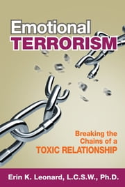 Emotional Terrorism - Breaking The Chains of a Toxic Relationship ebook by Ph.D. Erin Leonard, Ph.D