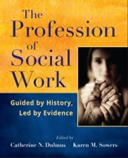 The Profession of Social Work - Guided by History, Led by Evidence ebook by Catherine N. Dulmus,Karen M. Sowers