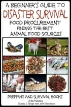 A Beginner's Guide to Disaster Survival: Food Procurement - Finding the Best Animal Food Sources ebook by Dueep Jyot Singh, John Davidson