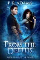 From the Depths - The Chain, #3 ebook by P R Adams