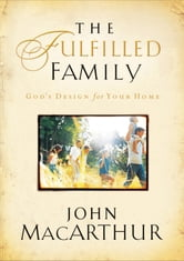 The Fulfilled Family - God's Design for Your Home ebook by John F. MacArthur