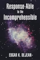 Response-Able to the Incomprehensible ebook by Edgar K. DeJean