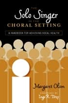 The Solo Singer in the Choral Setting - A Handbook for Achieving Vocal Health ebook by Margaret Olson, Ingo R. Titze