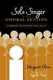 The Solo Singer in the Choral Setting - A Handbook for Achieving Vocal Health ebook by Margaret Olson,Ingo R. Titze