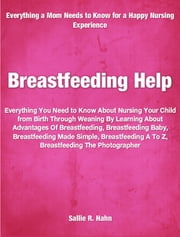 Breastfeeding Help - An Introductory Guide For Learning About Advantages Of Breastfeeding, Breastfeeding Baby, Breastfeeding Made Simple, Breastfeeding A To Z, Breastfeeding The Photographer ebook by Sallie Hahn