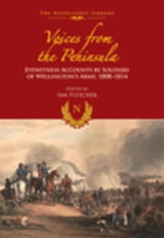 Voices from the Peninsula: Eyewitness Accounts by Soldiers of Wellington's Army, 1808-1814 ebook by Fletcher, Ian