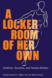 A Locker Room of Her Own - Celebrity, Sexuality, and Female Athletes ebook by David C. Ogden,Joel Nathan Rosen,Roberta J. Newman,Jack Lule