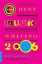 Da Capo Best Music Writing 2006 - The Year's Finest Writing on Rock, Hip-Hop, Jazz, Pop, Country, & More ebook by Mary Gaitskill, Daphne Carr