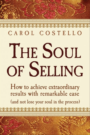 The Soul of Selling: How to achieve extraordinary results with remarkable ease (and not lose your soul in the process) ebook by Carol Costello