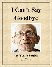 I Can't Say Goodbye - The Yussie Stories ebook by Zalman Velvel