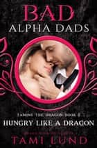 Hungry Like A Dragon: A Bad Alpha Dads Romance eBook by Tami Lund