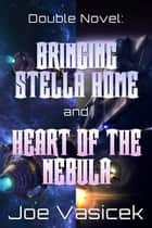 Bringing Stella Home and Heart of the Nebula - A Double Novel ebook by Joe Vasicek