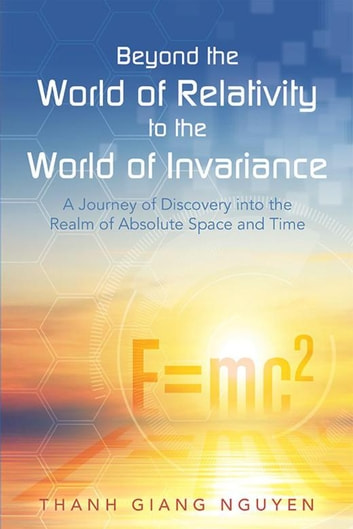 Beyond the World of Relativity to the World of Invariance - A Journey of Discovery into the Realm of Absolute Space and Time ebook by Thanh Giang Nguyen