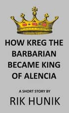 How Kreg The Barbarian Became King Of Alencia ebook by Rik Hunik