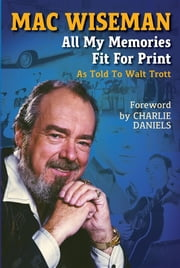 Mac Wiseman - All My Memories Fit For Print ebook by Walt Trott,Charlie Daniels,Mac Wiseman