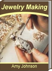Jewelry Making - The Best Guide for Jewelry Making Supplies, Beads for Jewelry Making, Wire Jewelry Making, Jewelry Making Ideas, Jewelry Making Kits and Jewelry Making Classes ebook by Amy Johnson