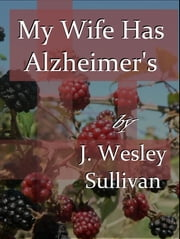 My Wife Has Alzheimer's ebook by J. Wesley Sullivan