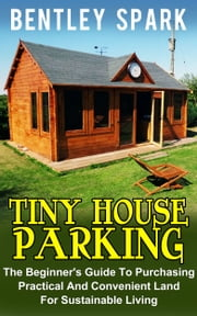 Tiny House Parking: The Beginner's Guide To Purchasing Practical And Convenient Land For Sustainable Living ebook by Bentley Spark