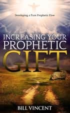 Increasing Your Prophetic Gift: Developing a Pure Prophetic Flow ebook by Bill Vincent
