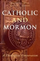Catholic and Mormon - A Theological Conversation ebook by Stephen H. Webb, Alonzo L. Gaskill