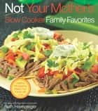 Not Your Mother's Slow Cooker Family Favorites - Healthy, Wholesome Meals Your Family will Love eBook by Beth Hensperger
