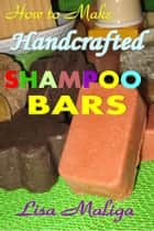 How to Make Handmade Shampoo Bars ebook by Lisa Maliga