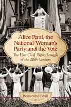 Alice Paul, the National Woman's Party and the Vote ebook by Bernadette Cahill